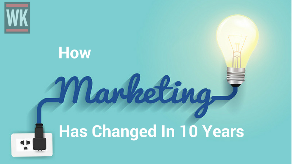How Marketing Has Changed In 10 Years