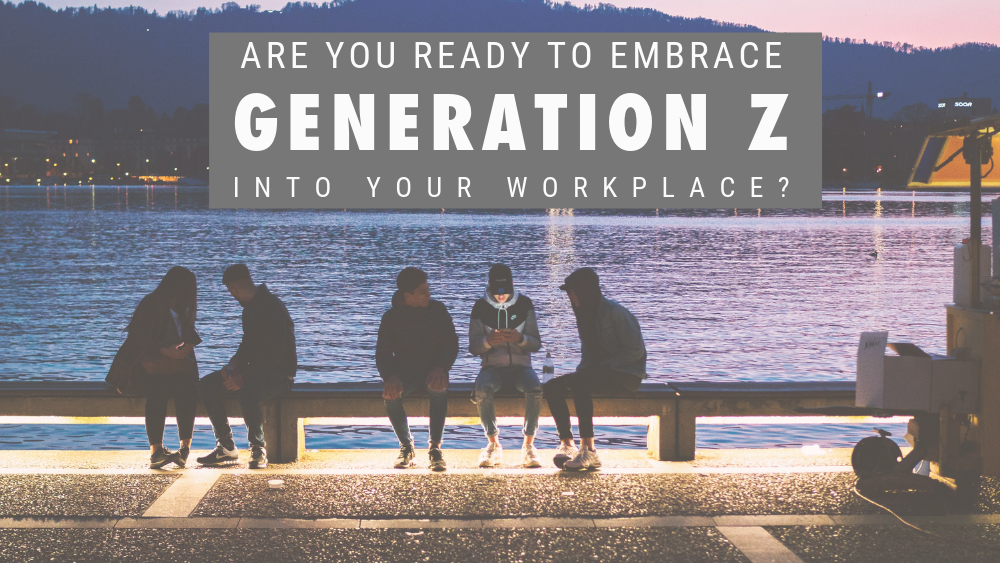 Are You Ready to Embrace Generation Z into Your Workplace?